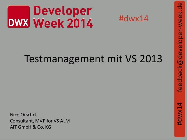 Testmanagement mit VS 2013 feedback@developer-week.de#dwx14 #dwx14 Nico Orschel Consultant, MVP for VS ALM AIT GmbH & Co. ...