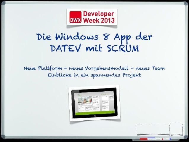 Die Windows 8 App der DATEV mit SCRUM Neue Plattform - neues Vorgehensmodell - neues Team Einblicke in ein spannendes Proj...