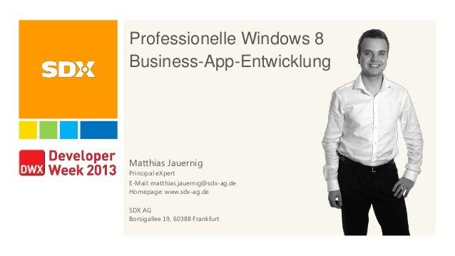 Professionelle Windows 8 Business-App-Entwicklung Matthias Jauernig Principal eXpert E-Mail: matthias.jauernig@sdx-ag.de H...