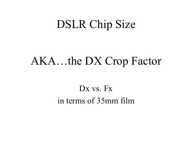 AKA…the DX Crop FactorDx vs. Fxin terms of 35mm filmDSLR Chip Size