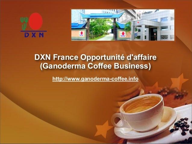 DXN France Opportunité d'affaire (Ganoderma Coffee Business) http://www.ganoderma-coffee.info