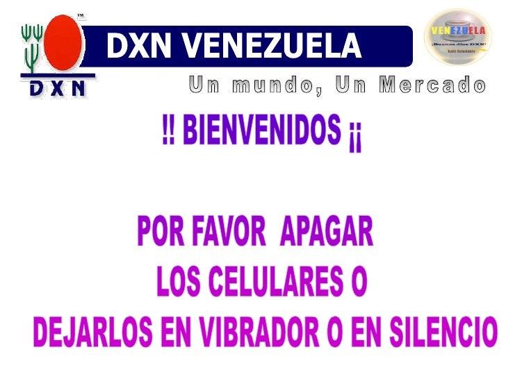 DXN VENEZUELA<br />Un mundo, Un Mercado<br />!! BIENVENIDOS ¡¡<br />POR FAVOR  APAGAR  LOS CELULARES O DEJARLOS EN VIBRADO...