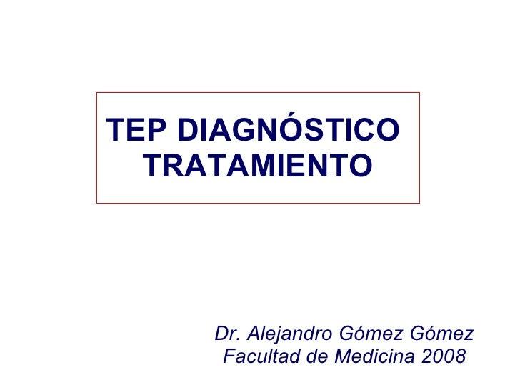 TEP DIAGNÓSTICO  TRATAMIENTO Dr. Alejandro Gómez Gómez Facultad de Medicina 2008