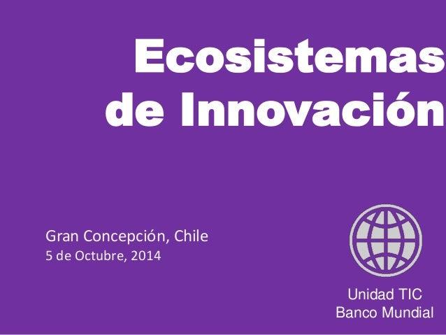 Ecosistemas  de Innovación  Unidad TIC  Banco Mundial  Gran Concepción, Chile  5 de Octubre, 2014