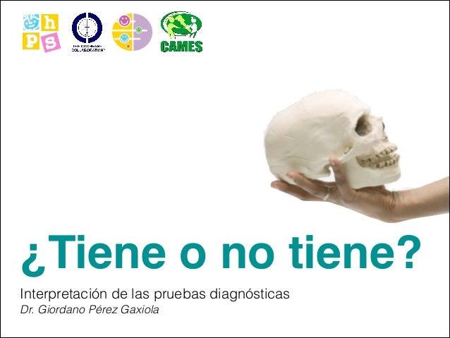 ¿Tiene o no tiene? Interpretación de las pruebas diagnósticas Dr. Giordano Pérez Gaxiola