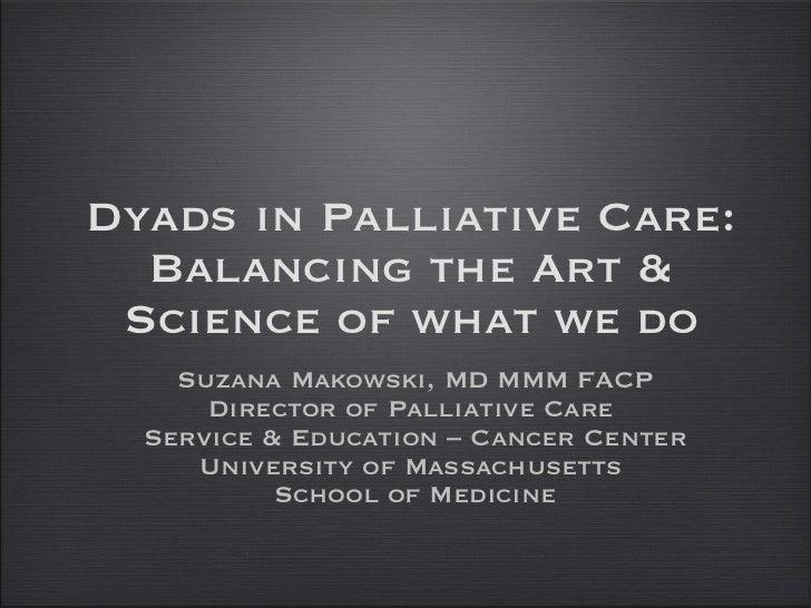 Dyads in Palliative Care: Balancing the Art & Science of what we do <ul><li>Suzana Makowski, MD MMM FACP </li></ul><ul><li...