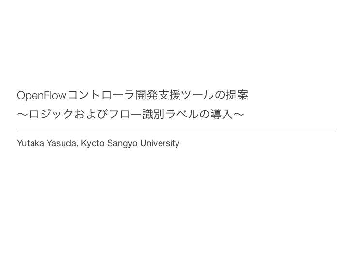 OpenFlowコントローラ開発支援ツールの提案∼ロジックおよびフロー識別ラベルの導入∼Yutaka Yasuda, Kyoto Sangyo University