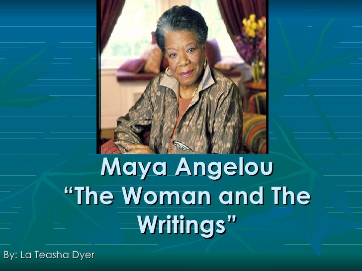"Maya Angelou            ""The Woman and The                  Writings"" By: La Teasha Dyer"