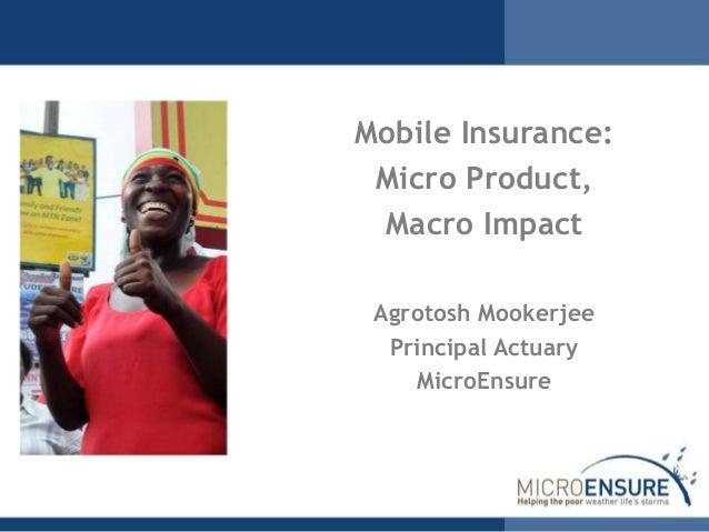 Mobile Insurance: Micro Product, Macro Impact Agrotosh Mookerjee Principal Actuary MicroEnsure