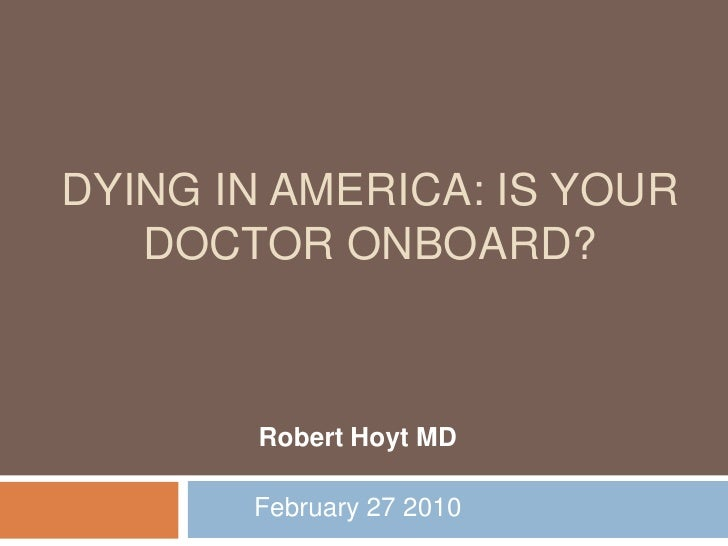 Dying in America: Is Your Doctor Onboard?<br />Robert Hoyt MD<br />February 27 2010<br />