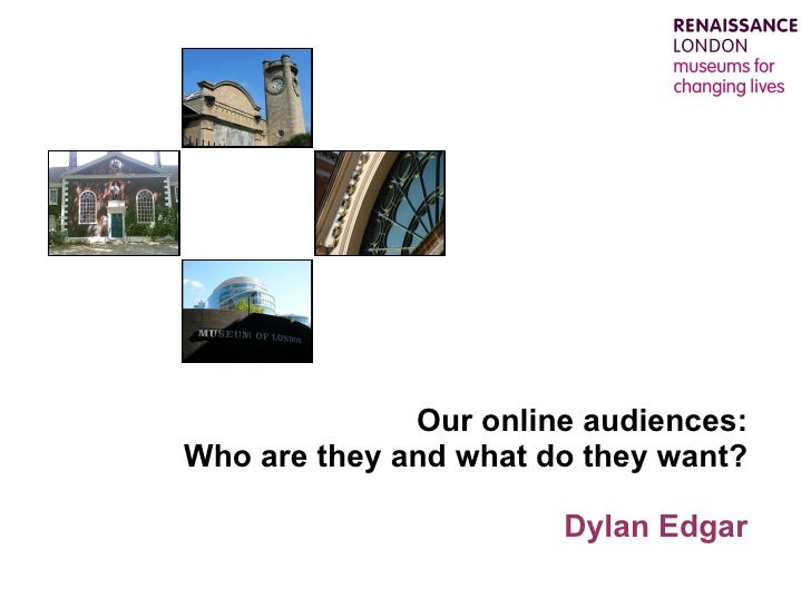 Our online audiences: Who are they and what do they want? Dylan Edgar