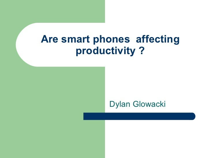 Are smart phones  affecting productivity ? Dylan Glowacki