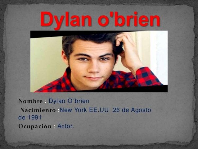 Nombre : Dylan O´brien  Nacimiento :New York EE.UU 26 de Agosto  de 1991  Ocupación : Actor.