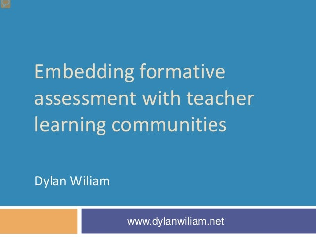 Embedding formativeassessment with teacherlearning communitiesDylan Wiliam               www.dylanwiliam.net
