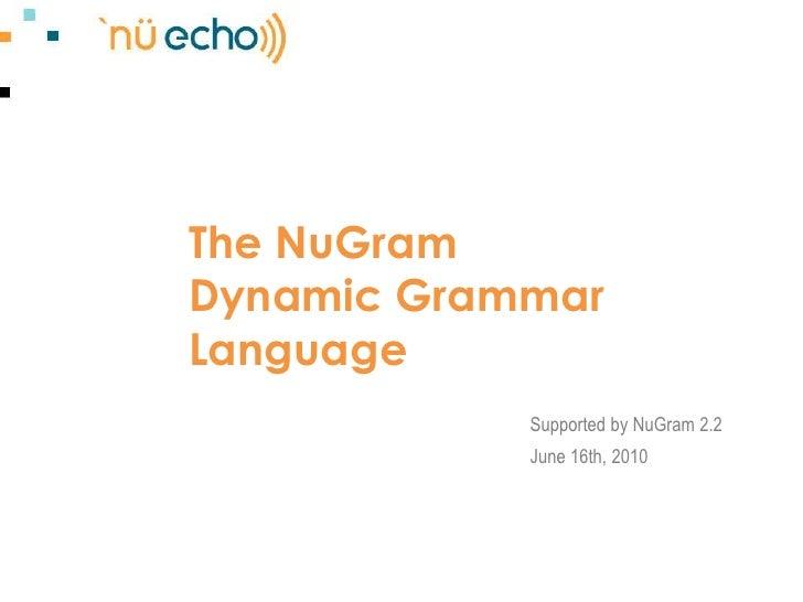 The NuGramDynamic Grammar Language<br />Supported by NuGram 2.2<br />June 16th, 2010<br />