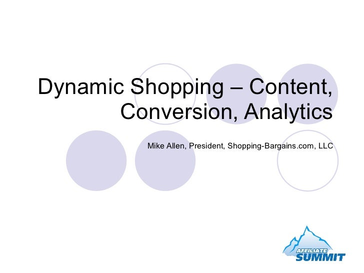 Dynamic Shopping – Content, Conversion, Analytics Mike Allen, President, Shopping-Bargains.com, LLC