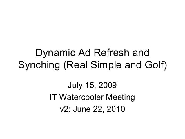 Dynamic Ad Refresh and Synching (Real Simple and Golf) July 15, 2009 IT Watercooler Meeting v2: June 22, 2010
