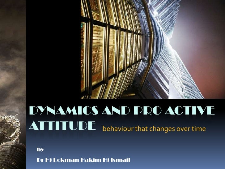 Dynamics and Pro ActiveAttitude<br />behaviour that changes over time<br />by<br />Dr Hj Lokman Hakim Hj Ismail<br />