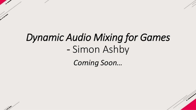 Dynamic Audio Mixing for Games  - Simon Ashby  Coming Soon…