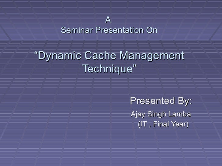 "A    Seminar Presentation On""Dynamic Cache Management        Technique""                    Presented By:                  ..."