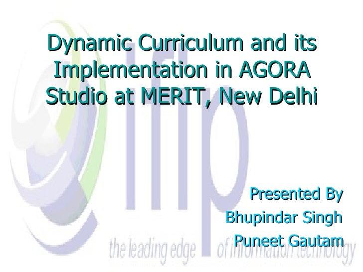 Dynamic Curriculum and its Implementation in AGORA Studio at MERIT, New Delhi Presented By Bhupindar Singh Puneet Gautam