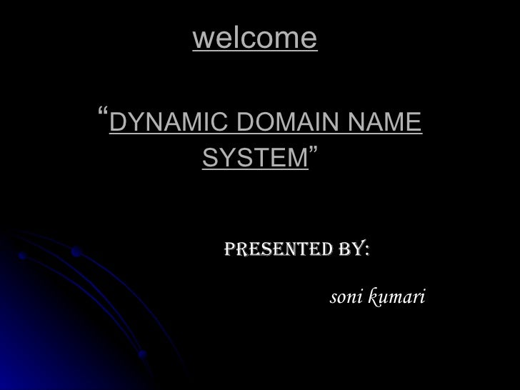 "welcome   "" DYNAMIC DOMAIN NAME SYSTEM "" presented by: soni kumari"