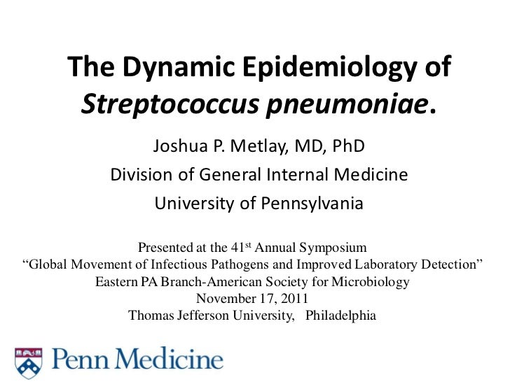 The Dynamic Epidemiology of        Streptococcus pneumoniae.                    Joshua P. Metlay, MD, PhD              Div...