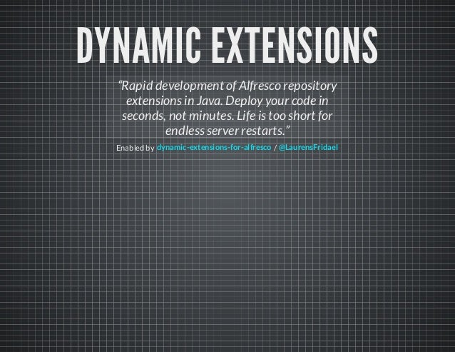 """DYNAMIC EXTENSIONSEnabled by /""""Rapid development of Alfresco repositoryextensions in Java. Deploy your code inseconds, not..."""