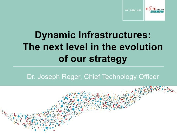 Dynamic Infrastructures: The next level in the evolution of our strategy Dr. Joseph Reger, Chief Technology Officer