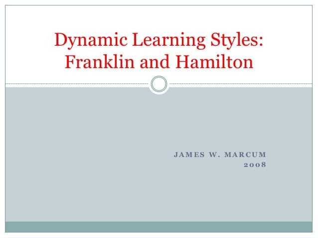 Dynamic Learning Styles: Franklin and Hamilton             JAMES W. MARCUM                         2008