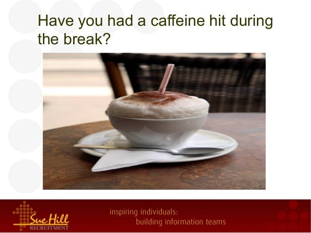 Have you had a caffeine hit during the break?