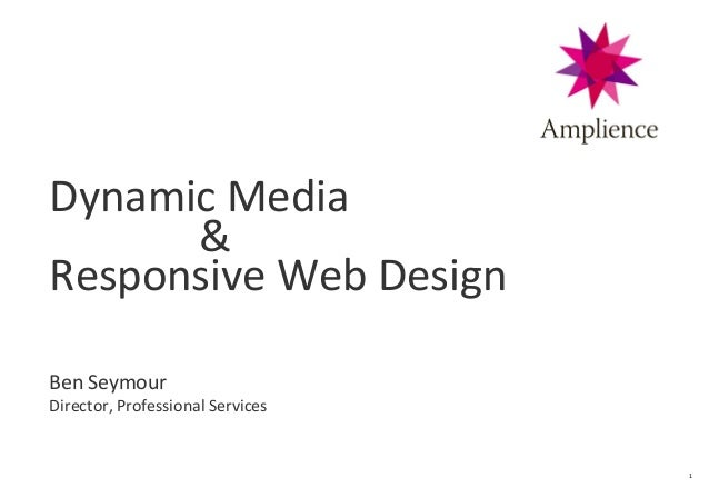 1 Dynamic Media & Responsive Web Design Ben Seymour Director, Professional Services