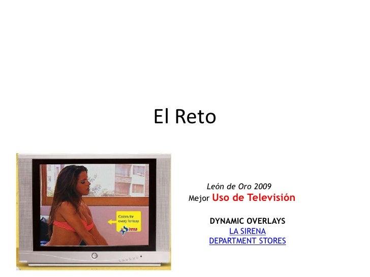 El Reto<br />León de Oro 2009<br />MejorUso de Televisión<br />DYNAMIC OVERLAYSLA SIRENADEPARTMENT STORES<br />