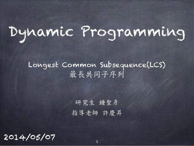 Longest Common Subsequence(LCS) 研究生 鍾聖彥 指導老師 許慶昇 Dynamic Programming 1 2014/05/07 最長共同子序列