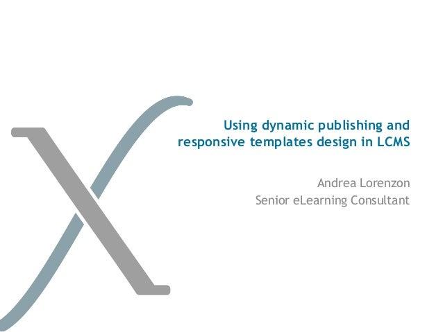 Using dynamic publishing andresponsive templates design in LCMS                      Andrea Lorenzon           Senior eLea...