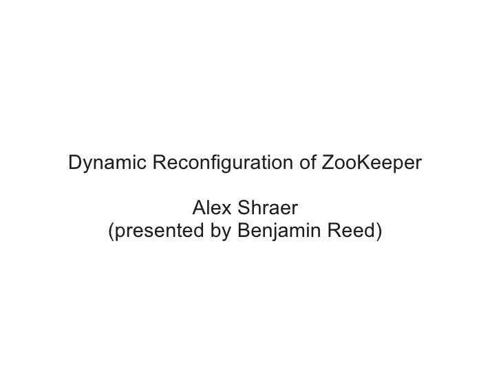 Dynamic Reconfiguration of ZooKeeper             Alex Shraer    (presented by Benjamin Reed)