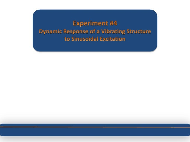 Experiment #4<br />Dynamic Response of a Vibrating Structure to Sinusoidal Excitation<br />