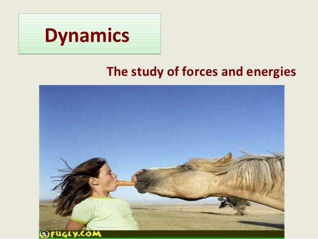 Dynamics     The study of forces and energies