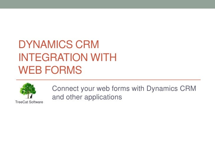 Dynamics CRMINTEGRATION WITH web forms<br />Connect your web forms with Dynamics CRM and other applications<br />TreeCat S...