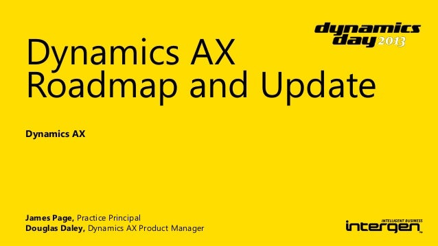 Dynamics AX Roadmap and Update Dynamics AX  James Page, Practice Principal Douglas Daley, Dynamics AX Product Manager