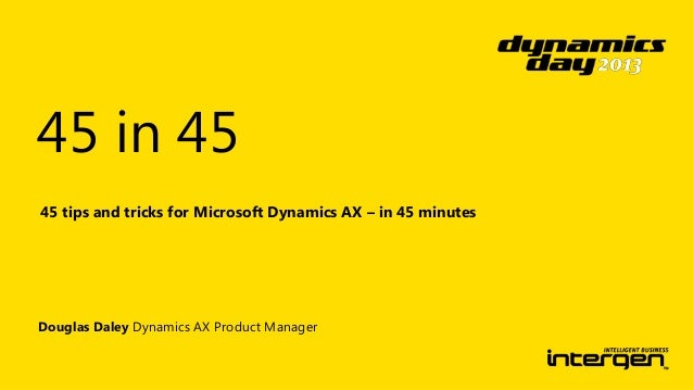 45 in 45 45 tips and tricks for Microsoft Dynamics AX – in 45 minutes  Douglas Daley Dynamics AX Product Manager