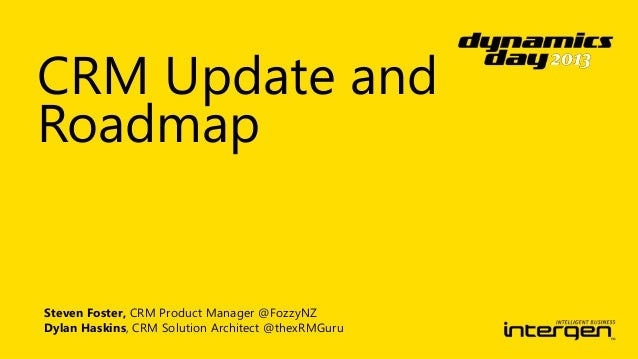 CRM Update and Roadmap  Steven Foster, CRM Product Manager @FozzyNZ Dylan Haskins, CRM Solution Architect @thexRMGuru