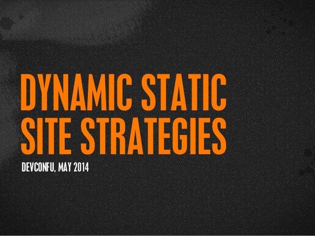 > {} t DYNAMIC STATIC SITE STRATEGIESDEVCONFU, MAY 2014