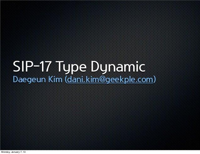 SIP-17 Type Dynamic          Daegeun Kim (dani.kim@geekple.com)Monday, January 7, 13