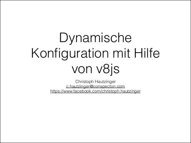 Dynamische Konfiguration mit Hilfe von v8js Christoph Hautzinger c.hautzinger@conspecton.com https://www.facebook.com/chris...