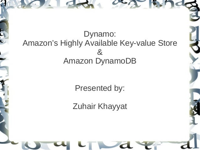 Dynamo:Amazon's Highly Available Key-value Store                   &          Amazon DynamoDB             Presented by:   ...