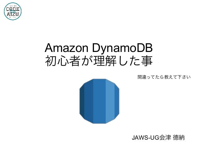 Amazon DynamoDB 初心者が理解した事 間違ってたら教えて下さい JAWS-UG会津 德納
