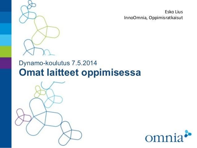 Dynamo-koulutus 7.5.2014 Omat laitteet oppimisessa Esko  Lius   InnoOmnia,  Oppimisratkaisut