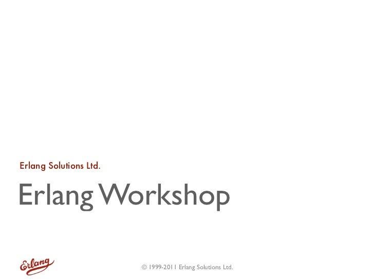 Erlang Solutions Ltd.Erlang Workshop                        © 1999-2011 Erlang Solutions Ltd.