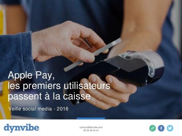Apple Pay, les premiers utilisateurs passent à la caisse contact@dynvibe.com 05 56 46 16 14 Veille social media - 2016